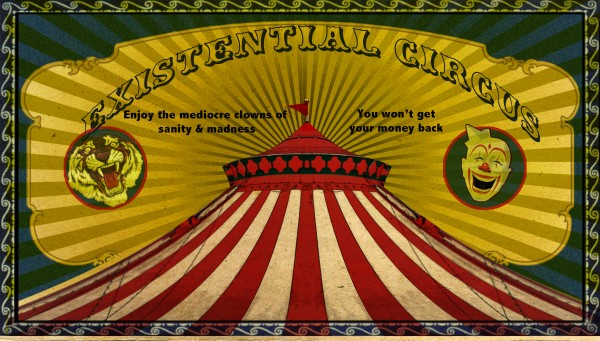 It is an old style circus poster with a circus tent at the bottom, and a picture of a tiger and a clown. The headline act reads: existential circus. Below that read: enjoy the mediocre clowns of sanity and madness. You won't get your money back.