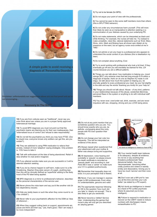 "A blue leaflet with the following text: 1) Try not to be female (for BPD). 2) Do not argue your point of view with the professionals. 3) You cannot be seen to like some staff members more than others (this is SPLITTING behavior). 4) Do not under any circumstances harm yourself. (This will more than likely be seen as a) manipulative b) attention seeking c) a communication of your distress caused by your underlying PD. 5) Do not make statements, which can be interpreted as black and white thinking. For example, the nurses all hate me. Try instead to make unrealistic, robot like, rational statements such as 'Enid, Mary, Silvia, John, Mark and Boteng have all shown epic distain at my presence on the ward, but an agency nurse once smiled at me in 1992.' 6) Do not admire or pin any hope to a professional who appears to understand the social context of you distress (this is idealisation my dear). 7) Do not complain about anything. Ever. 8) Try to avoid working with professional who look a bit tired. If they eventually go off sick you will inevitably be blamed for this. (Of course because you are a difficult patient). 9) Things you can talk about: how medication is helping you, mood swings (BUT only extreme ones that last long enough to fit within a diagnosis of bipolar, that's an ok one as Stephen fry made it a bit edgy), Do talk about how much the system is helping you, be eternally grateful to every professional you meet, tip your hat slightly to the side and say the words 'thanking you kindly for your 'help sir'. 10) Things you should not talk about: Abuse - of any kind, patterns in your relationships because of this abuse, existential dilemmas, perceived flaws in the system or anything to do with individual staff members. 11) You never ever; over/under eat, drink, exercise, and are never impulsive with sex, shopping, driving and you LOVE being alone. 12) If you are from cultures seen as ""traditional"", never say you even think about sex unless you are in a proper family approved heterosexual marriage. 13) To avoid BPD diagnosis you must not point out that the psychiatric teams are blaming you for their own inadequacies, their 'externalised locus of control' and 'refusal to take responsibility'. 14) Do not tell the psychiatrist you think you may have PTSD. (Don't be stupid now, everyone knows only soldiers can get this, are you a soldier?). 15) They are addicted to using PRN medication to relieve their anxiety, instead of more 'adaptive' coping strategies. Only problem is, YOU have to take it. 16) Talk with enthusiasm at the idea of being abandoned. Relish the idea whether it's real and/or imagined. 17) If you attempt suicide make sure you are successful or it will be deemed attention seeking. 18) If you do by chance happen to self harm, make sure it is a life threatening, Stephen King style canyon of a gash, anything less than this will be clinically defined as 'superficial' adding to the likely hood of the PD label being applied. 19) BPD diagnosis is a mirror to professional's behavior, described as the personal characteristics of the service user. 20) Never phone the crisis team and say you'd like another visit (tick box dependency issues). 21) Hide any teddy bears or such like when they come round to visit (""too childish""). 22) Never refer to your psychiatrist's affection for the DSM as 'ideas of reference'... 23) When they suggest cutting back on support, appointments etc, pause and think and then say, ""yes, that's good, I feel I am ready to be more independent"". 24) Be attractive but not 'coquettish'. 25) Do not at any point mention that you sometimes question who you are. You should know exactly who you are, be definite, unchanging about this (only people with PD ever question their identity). 26) Do not change your hair color too frequently. This will be interpreted as evidence of the above. 27) Always repeat when questioned that your attachment with your mother & father was always loving and supportive. 28) All depression, voice hearing and suicidality is 'pseudo' so please ensure the death certificate is recorded as 'pseudo death' and according to Joel Paris MD it was a 'career' so make sure your CV is updated posthumously. 29) Remember that inequality does not exist; it is your perception that is flawed. 30) Never, if you can manage it, express anger to MH professionals. Even when it's understandable, genuine and valid! 31) The appropriate response following an OD to the question 'how much did you take' is 'clearly not enough'. This is also likely to get you sectioned. 32) Never become a 'skilled' Service User. Understanding the games that nurse's play will only get you described as 'playing games'. 33) Your mental health team believes in its adequacy, despite all evidence. Do not do or say anything that threatens professionals' fixed delusional beliefs, they may 'decompensate', becoming either coldly punitive and violent or weirdly smiley and dissociative, forcing you to have too much 'service' and then none at all. 34) Don't ever ask a MH prof to 'see you all the time and kiss your cuts better' (as stated by a PD expert). 35) Act dumb as intelligence is viewed as a facet of PD (unlike psychosis where its assumed you're less intelligent). 36) Failure to respond to medication or recover (or the CMHT needs to reduce numbers with discharges) means reclassification to PD. Disclaimer: unfortunately our suggestions above are not fool proof and we're not encouraging… Recovery In The Bin™"