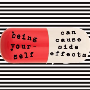 "An image of a large pill, with the words ""Being yourself can cause side effects"""