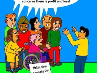 """The cartoon shows a choir, consisting of people of diverse ethnicity and gender, and with various impairments, being conducted by an Asian male. A sign at the front of the choir reads ' Making Waves Community Choir'. They are singing the chorus from the ATOS protest song: """"ATOS said they really care, when statistics is all they want for their boss. ATOS said they're truly fair, when all that concerns them is profit and loss."""""""