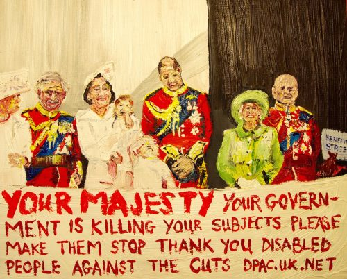 Painting of the Royal Family above a banner which reads 'Your majesty, your govenrment are killing your subjects. Please stop them. Disabled People Against the Cuts