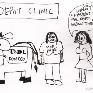 The setting is a depot clinic in a mental health centre, where people are given injections. There is a nurse, Dolly and a donkey wearing a blanket saying: Lidl donkey. The nurse is saying to Dolly: 'Dolly! When I said present your ass for depot, I didn't mean this!'