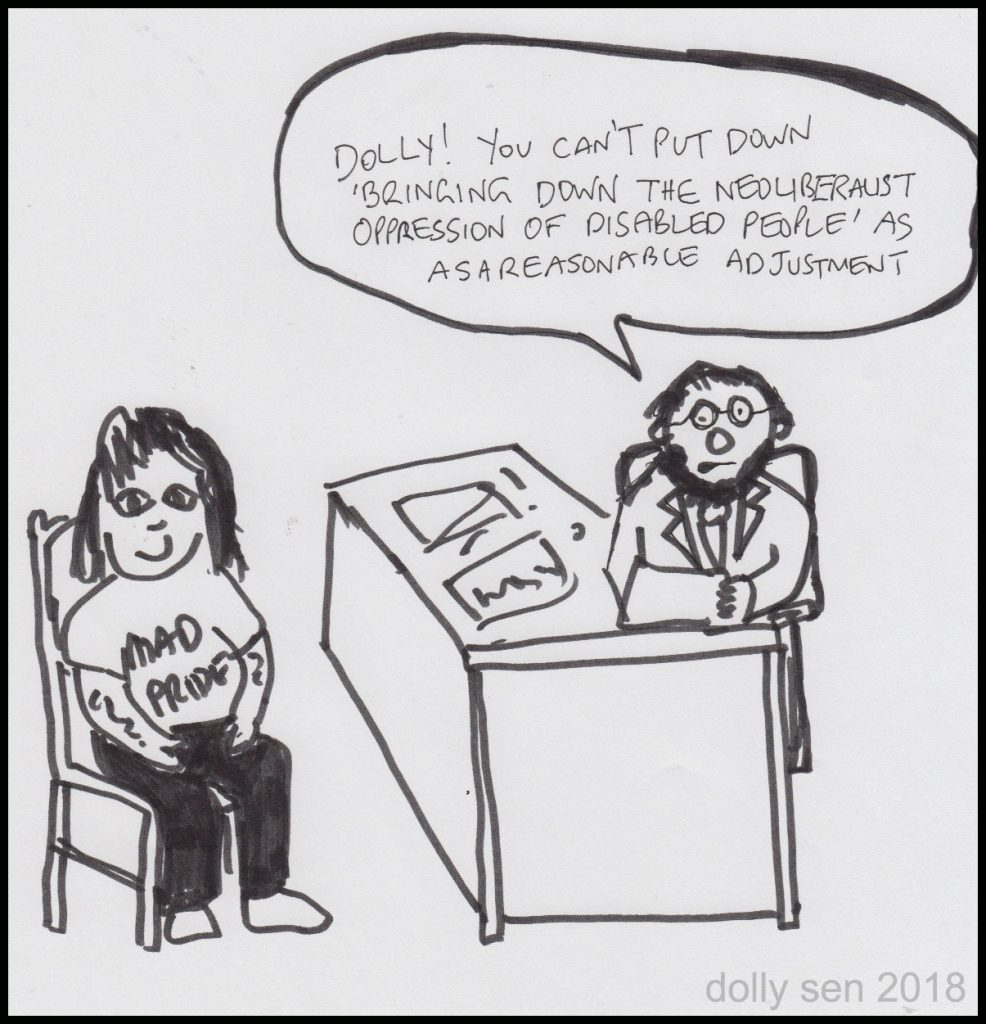"Reasonable Adjustment Cartoon shows Dolly Sen wearing a Mad Pride t-shirt. A bearded man behind a desk responds to Dolly, saying ""Dolly You can't put down 'bringing down the neo-liberalist oppression of disabled people' as a resonable adjustment."""