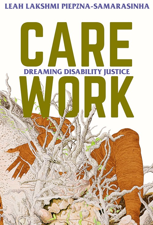 Book cover of Care Work: Dreaming Disability Justice by Leah Lakshmi Piepzna-Samarasinha. The cover features the text and author's name plus a finely detailed illustration of a brown figure embracing a rhizomatic structure