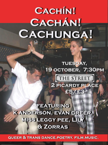 This 2010 poster image features Lily smiling as she dances with her guest partner, Alejandro. Lily is a small, mixed-race Cuban with very short black hair, plaid trousers and a black shirt. The poster reads: 'Cachín Cachán Cachunga! Tuesday, 19th October 7:30PM, The Street, 2 Picardy Place, £5/£3, Featuring K Anderson, Evan Greer, Miss Leggy Pee, Lily & Zorras. Queer & trans dance.poetry.film.music.'