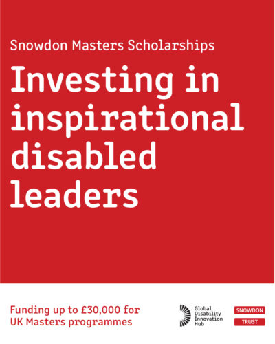 """White writing on a red background. Copy - """"Snowdon Masters Scholarships - Investing in inspirational disabled leaders. Funding up to £30,000 for UK Masters programmes"""""""