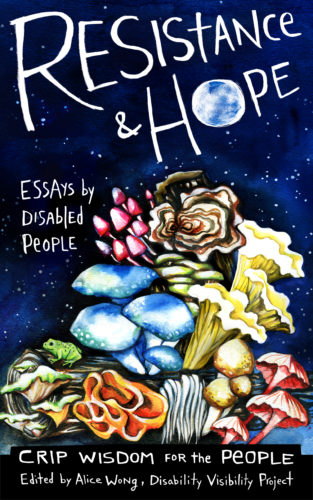 Cover of 'Resistance and Hope'. Illustration by artist Micah Bazant, featuring a midnight blue sky with little white stars. Below is a log with mushrooms growing out of it in multiple shapes and colours. Text reads: 'Resistance & Hope, Essays by Disabled People, Crip Wisdom for the People, Edited by Alice Wong, Disability Visibility Project'. The 'o' in 'Hope' looks like a full moon.]