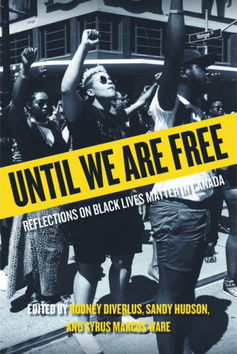 "Book cover of Until We Are Free shows a black and white photograph of many Black protesters giving a raised fist salute in the middle of a main intersection of Yonge Street in Toronto. The title of the book is written in black on a striking yellow band across the centre of the page, like police tape. Below the title it says, ""Edited by Rodney Diverlus, Sandy Hudson and Syrus Marcus Ware."""