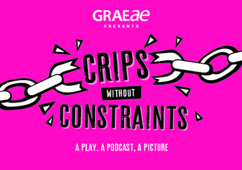 A bright pink background, on which it reads (from the top) 'Graeae Presents' in white. 'Crips without Constraints' in black capitals, this is in the middle of a broken white chain. At the bottom reads 'A play, A podcast, A picture' in white.