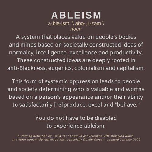 "Brown square with the following words in white and yellow: 'ABLEISM a·ble·ism \ ˈābə-ˌli-zəm \ noun. A system that places value on people's bodies and minds based on societally constructed ideas of normalcy, intelligence, excellence and productivity. These constructed ideas are deeply rooted in anti-Blackness, eugenics, colonialism and capitalism. This form of systemic oppression leads to people and society determining who is valuable and worthy based on a person's appearance and/or their ability to satisfactorily [re]produce, excel and ""behave."" You do not have to be disabled to experience ableism. A working definition by Talila ""TL"" Lewis in conversation with Disabled Black and other negatively racialized folk, especially Dustin Gibson; updated January 2020"