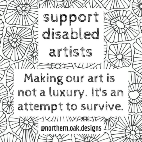 "Black and white illustration which reads: ""Support disabled artists. Making our art is not a luxury. It's an attempt to survive."" This is overlaid on a patchwork of shapes resembling flowers."