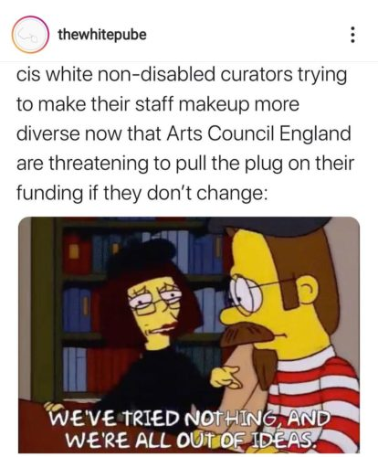 A screen capture from the Instagram account of White Pube. The post reads: 'cis white non-disabled curators trying to make their staff makeup more diverse now that Arts Council England are threatening to pull the plug on their funding if they don't change:'. Beneath this, a Simpsons cartoon of two white people dressed as stereotypical artists with berets. The caption reads: 'We've tried nothing and we're all out of ideas.'