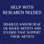 A purple backdrop with text in white saying 'Help with research needed. Disabled and/or Deaf UK based artists and studios that support these artists'