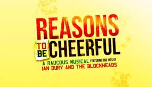 Reasons to be Cheerful. A raucous Musical featuring the hits of Ian Drury and the Blockheads.