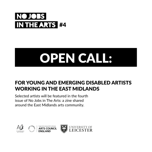 Black and white graphic reading: No Jobs in the Arts #4 Open call: For young and emerging disabled artists working in the East Midlands. Selected artists will feature in the fourth issue of No Jobs in the Arts: a zine shared around the East Midlands arts community. Logos of the Attenborough Art Centre, Arts Council England, University of Leicester.