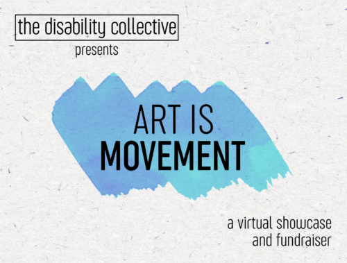"""The ART IS MOVEMENT graphic, featuring the words """"The Disability Collective presents"""" at the top left, a turquoise paint swatch in the centre with the words """"ART IS MOVEMENT"""" written in capital letters, and """"a virtual showcase and fundraiser"""" written at the bottom right. All text is written in black. The background has a light texture with small lines and dots"""
