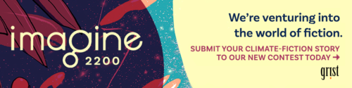 "A colorful banner with plants, a starry sky, and the Grist logo, with the words ""Imagine 2200, We're venturing into the world of fiction. Submit your climate-fiction story to our new contest today."""