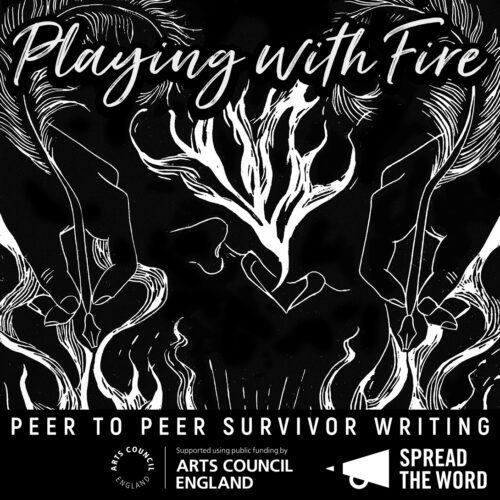 A black background and white lines, a linocut drawing of a mouth breathing out fire, hands holding a feather writing quill. With the words 'Playing with Fire' 'Peer to Peer Survivor Writing', Arts Council England's logo, and Spread the Word's logo.