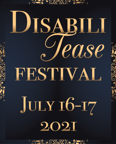 DisabiliTease Festival July 16-17, 2021 in gold on a black background.
