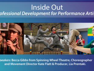 "Image reads ""Inside Out - Professional Development for Performance Artists."" Pictured below are three images of groups performing a mixture of theatre and dance. Below this reads ""Speakers: Becca Gibbs from Spinning Wheel Theatre, Choreographer and Movement Director Kate Flatt & Producer, Lia Prentaki."""