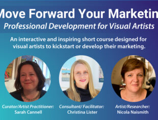 """Image reads """"Move Forward Your Marketing - Professional Development for Visual Artists."""" Pictured below are the three speakers, Consultant/ Facilitator: Christina Lister, Artist/Researcher: Nicola Naismith and Curator/Artist Practitioner: Sarah Cannell."""