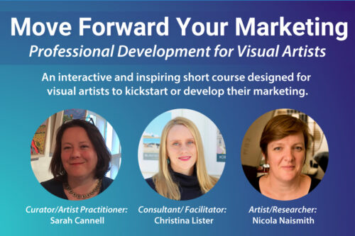 "Image reads ""Move Forward Your Marketing - Professional Development for Visual Artists."" Pictured below are the three speakers, Consultant/ Facilitator: Christina Lister, Artist/Researcher: Nicola Naismith and Curator/Artist Practitioner: Sarah Cannell."