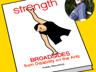 cartoon representation of Paddy's book 'Strength: Broadsides from Disability on the Arts' on a bright yellow background. The book image has a legless athlete balancing between the titles of the book.
