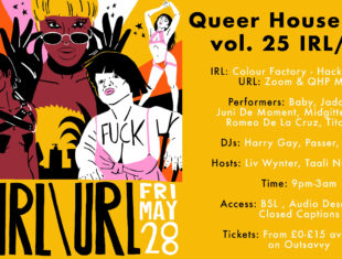 A rectangular image with yellow as the background colour. On the left half of the image is a colourful illustration depicting the performers of the event in collage format, and below is the Queer House Party logo and the text 'QHP IRL/URL Friday 28th May 2021'. On the right is the plain yellow background with text from top to bottom reading: 'Queer House Party vol. 25 IRL/URL. IRL: Colour Factory - Hackney Wick. URL: Zoom & QHP Mixlr. Performers: Baby, Jada Love, Juni de Moment, Midgitte Bardot, Romeo de la Cruz, Tito Bone. DJs: Harry Gay, Passer, Wacha. Hosts: Liv Wynter, Taali not Charlie. Time: 9pm-3am. Access: BSL, Audio Description, Closed Captions. Tickets: from £0-15 available on Outsavvy.