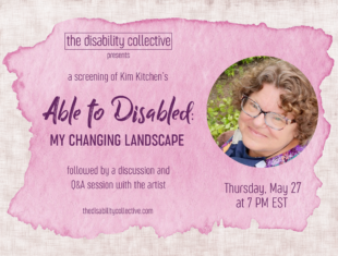 """The Able to Disabled Screening graphic, featuring a pink watercolour paint swatch overtop of a linen textured background. On the top left is The Disability Collective logo and the word """"presents"""", and underneath is written """"a screening of Kim Kitchen's Able to Disabled: My Changing Landscape followed by a discussion and Q&A session with the artist"""". Our website """"thedisabilitycollective.com"""" is at the bottom left corner. On the right is a circular photo of Kim looking up at the camera, wearing a purple, green, and coral sleeveless summer blouse. Underneath is written """"Thursday, May 27 at 7 PM EST"""". All text is dark purple."""
