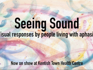 Abstract brightly coloured water colour painting, with text reading 'Seeing Sound' Visual Responses by people living with Aphasia, Now on show at Kentish Town Health Centre