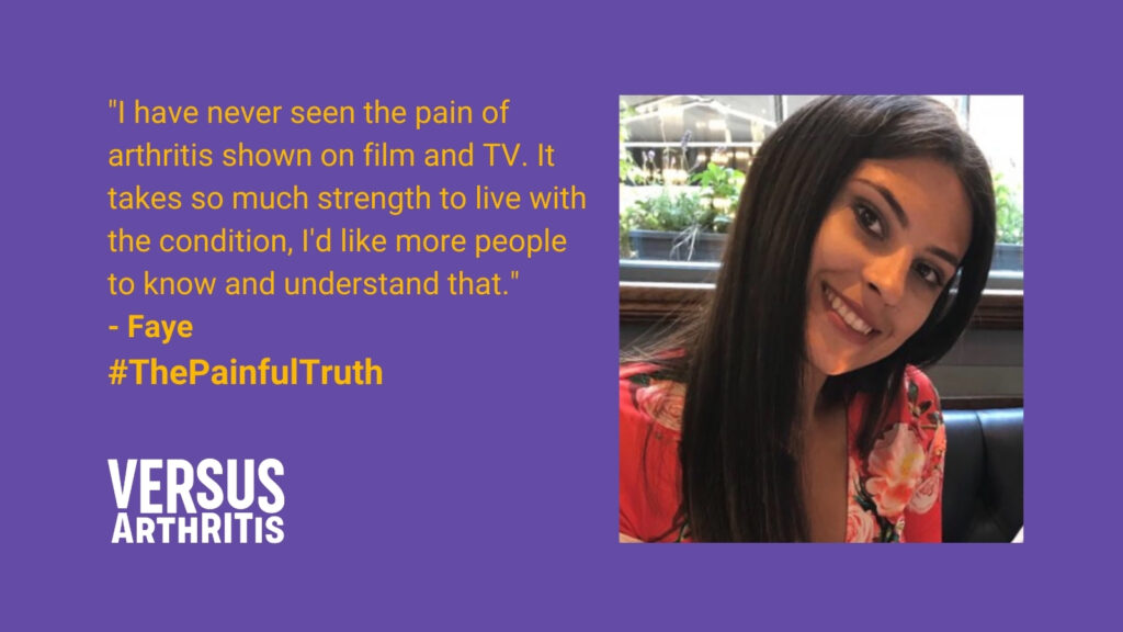 """purple page with portrait and quote by a woman of colour. Yellow text reads: """"I have never seen the pain of arthritis shown on film and TV. It takes so much strength to live with the condition, I'd like more people to know and understand that."""" -Faye #ThePainfulTruth"""