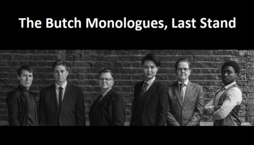 Black and white photo of six butches, masculine-presenting gender rebels, fabulously suited and booted. White text above reads The Butch Monologues, Last Stand.
