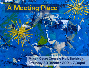 A Meeting Place. Milton Court Concert Hall, Barbican. Saturday 30 October 2021, 7.30pm. The text is placed over a blue abstract painting with yellow star shapes.
