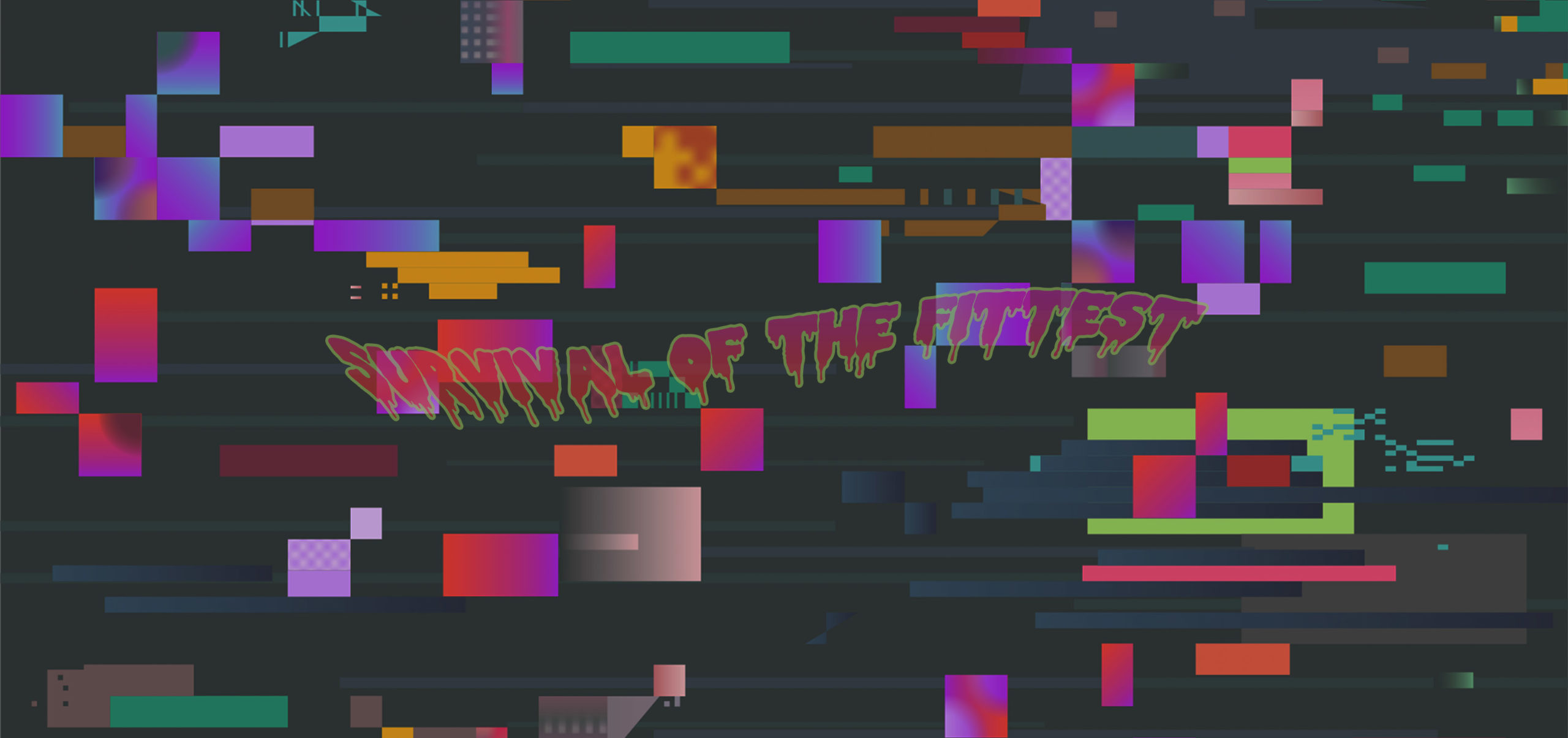 A matted dark grey background with various different sized rectangle and colours (light grey, red, purple, orange, yellow, brown, lime green, pink, dark green and dark blue) Overlaid is the word 'Survival of the Fittest' the outline of the words are bright green, the colour within is a gradient (bright pink to bright red) The font has a drip effect towards the bottom